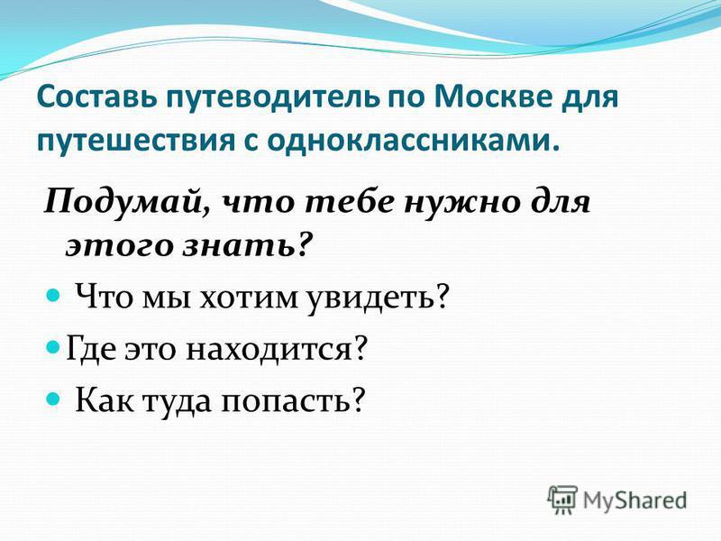 Составь путеводитель по Москве для путешествия с одноклассниками. Подумай, что тебе нужно для этого знать? Что мы хотим увидеть? Где это находится? Как туда попасть?