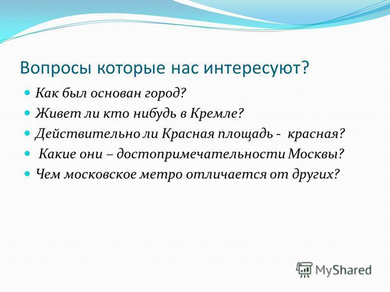 Вопросы которые нас интересуют? Как был основан город? Живет ли кто нибудь в Кремле? Действительно ли Красная площадь - красная? Какие они – достопримечательности Москвы? Чем московское метро отличается от других?