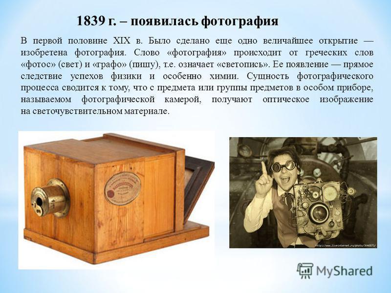 1839 г. – появилась фотография В первой половине XIX в. Было сделано еще одно величайшее открытие изобретена фотография. Слово «фотография» происходит от греческих слов «фотос» (свет) и «графо» (пишу), т.е. означает «светопись». Ее появление прямое с