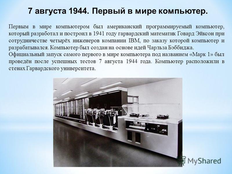 Первым в мире компьютером был американский программируемый компьютер, который разработал и построил в 1941 году гарвардский математик Говард Эйксон при сотрудничестве четырёх инженеров компании IBM, по заказу которой компьютер и разрабатывался. Компь