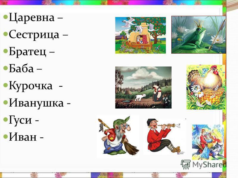 Царевна – Сестрица – Братец – Баба – Курочка - Иванушка - Гуси - Иван -