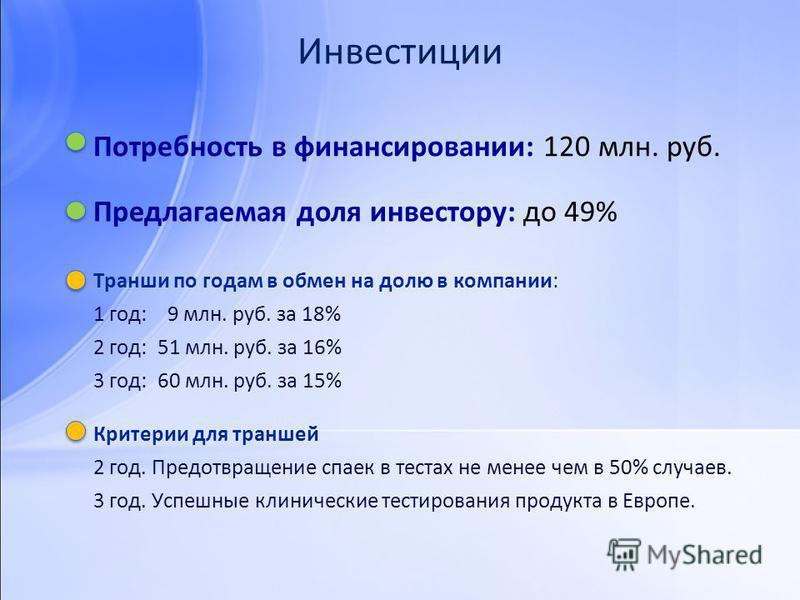 Инвестиции Потребность в финансировании: 120 млн. руб. Транши по годам в обмен на долю в компании: 1 год: 9 млн. руб. за 18% 2 год: 51 млн. руб. за 16% 3 год: 60 млн. руб. за 15% Критерии для траншей 2 год. Предотвращение спаек в тестах не менее чем