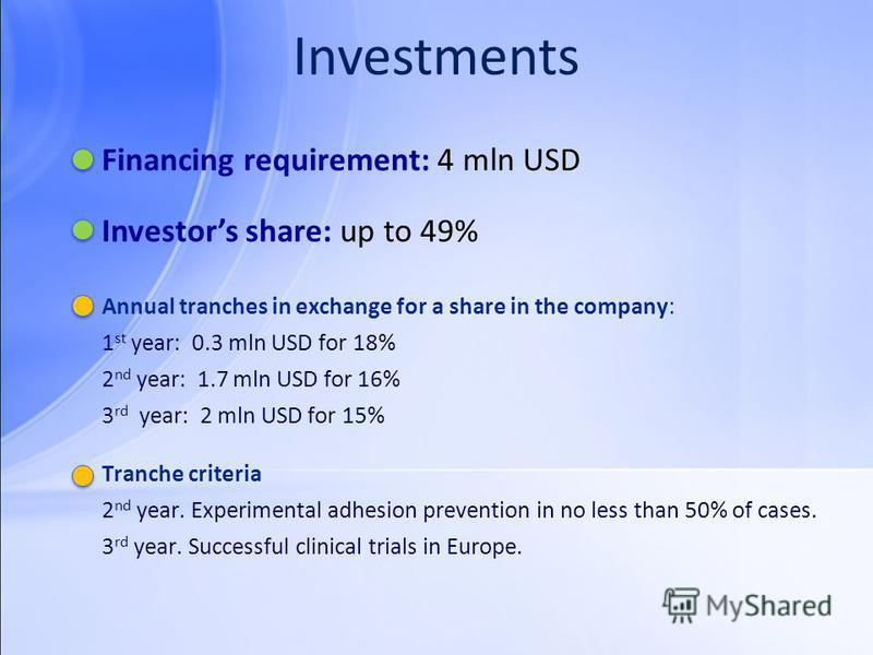 Investments Financing requirement: 4 mln USD Annual tranches in exchange for a share in the company: 1 st year: 0.3 mln USD for 18% 2 nd year: 1.7 mln USD for 16% 3 rd year: 2 mln USD for 15% Tranche criteria 2 nd year. Experimental adhesion preventi