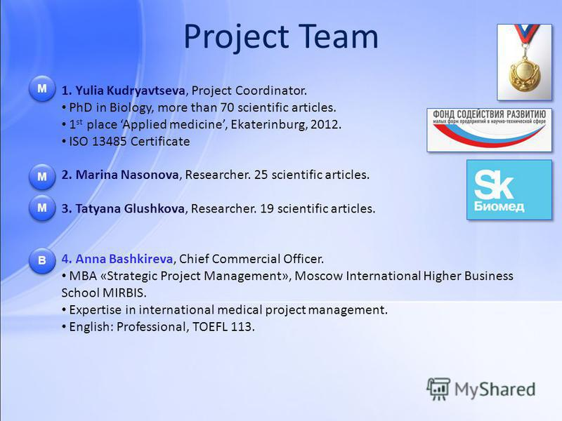 Project Team 1. Yulia Kudryavtseva, Project Coordinator. PhD in Biology, more than 70 scientific articles. 1 st place Applied medicine, Ekaterinburg, 2012. ISO 13485 Certificate 2. Marina Nasonova, Researcher. 25 scientific articles. 3. Tatyana Glush