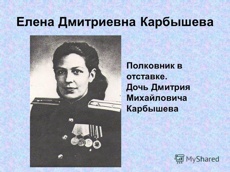 Елена Дмитриевна Карбышева Полковник в отставке. Дочь Дмитрия Михайловича Карбышева