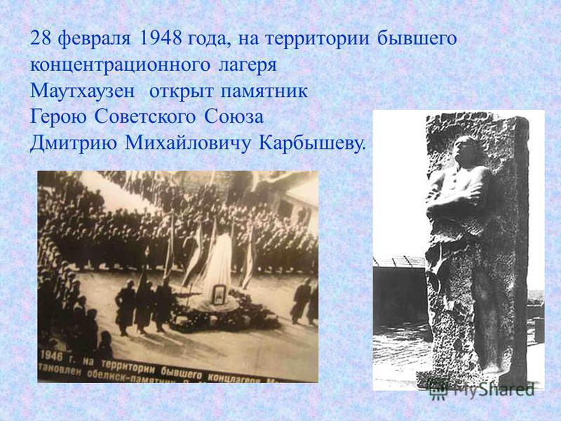28 февраля 1948 года, на территории бывшего концентрационного лагеря Маутхаузен открыт памятник Герою Советского Союза Дмитрию Михайловичу Карбышеву.