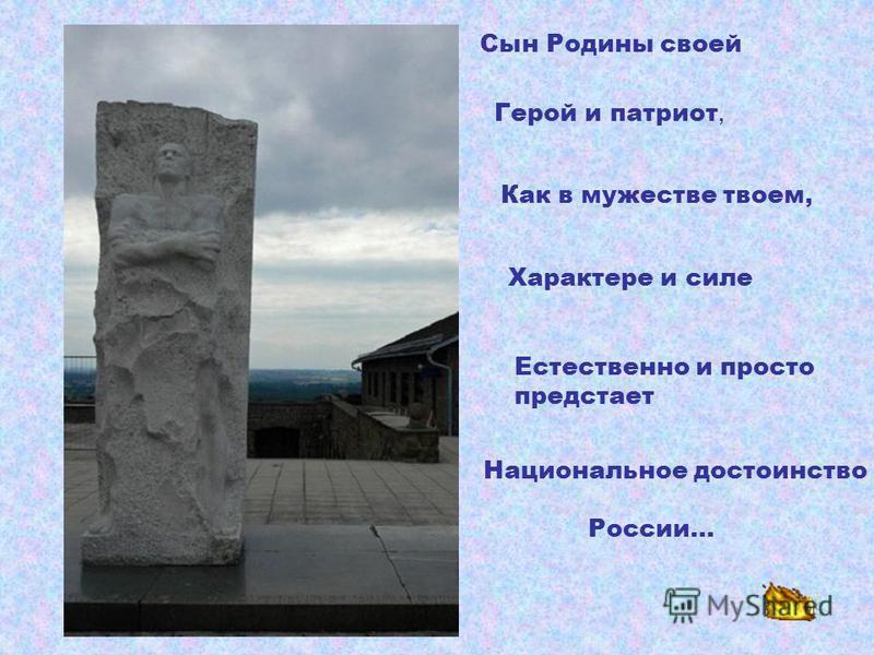 Сын Родины своей Герой и патриот, Как в мужестве твоем, Характере и силе Естественно и просто предстает Национальное достоинство России…