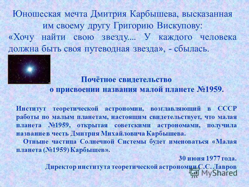 Юношеская мечта Дмитрия Карбышева, высказанная им своему другу Григорию Вискупову: « Хочу найти свою звезду. … У каждого человека должна быть своя путеводная звезда », - сбылась. Почётное свидетельство о присвоении названия малой планете 1959. Инстит