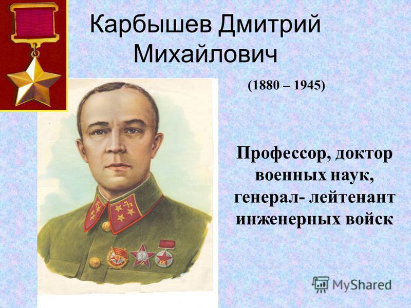 Карбышев Дмитрий Михайлович Профессор, доктор военных наук, генерал- лейтенант инженерных войск (1880 – 1945)