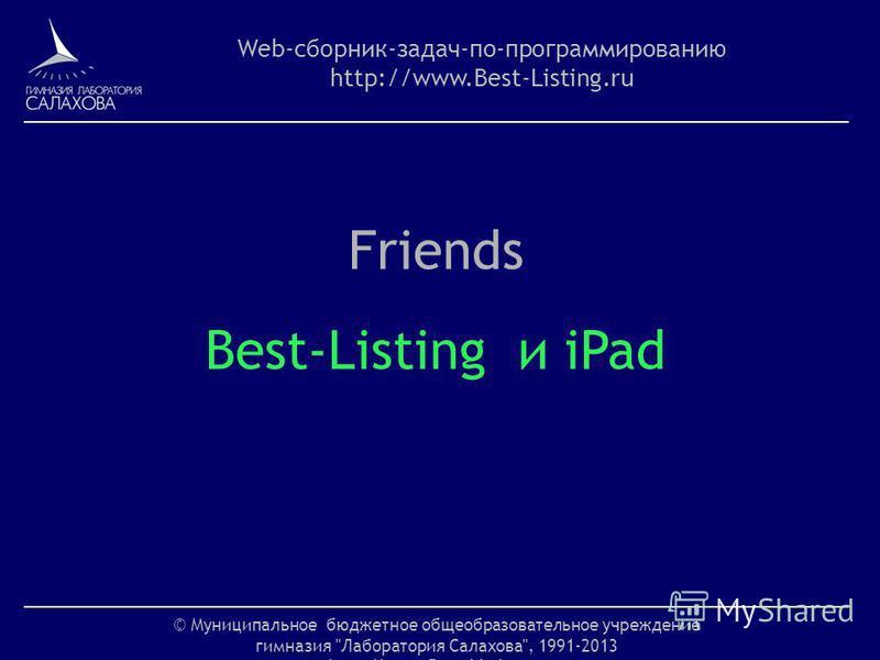 © Муниципальное бюджетное общеобразовательное учреждение гимназия Лаборатория Салахова, 1991-2013 http://www.Best-Listing.ru Web-сборник-задач-по-программированию http://www.Best-Listing.ru Friends Best-Listing и iPad