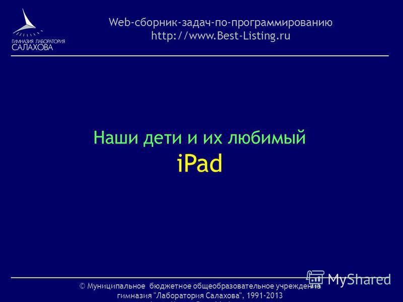 © Муниципальное бюджетное общеобразовательное учреждение гимназия Лаборатория Салахова, 1991-2013 http://www.Best-Listing.ru Web-сборник-задач-по-программированию http://www.Best-Listing.ru Наши дети и их любимый iPad