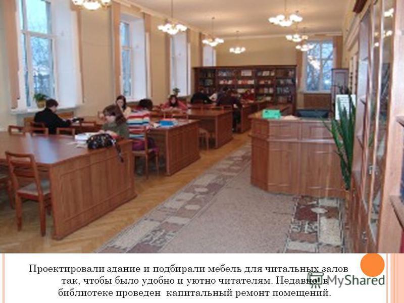Проектировали здание и подбирали мебель для читальных залов так, чтобы было удобно и уютно читателям. Недавно в библиотеке проведен капитальный ремонт помещений.