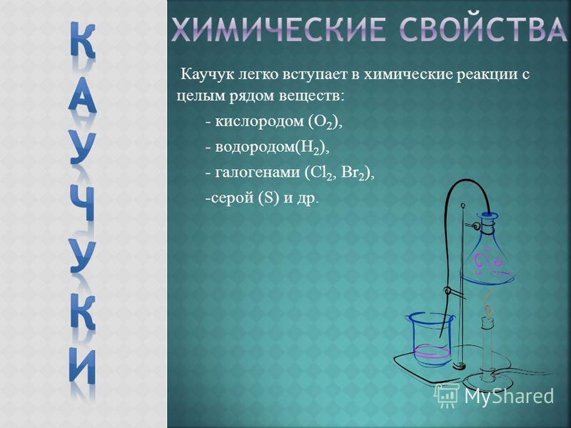 Каучук легко вступает в химические реакции с целым рядом веществ: - кислородом (О 2 ), - водородом(Н 2 ), - галогенами (Cl 2, Br 2 ), -серой (S) и др.