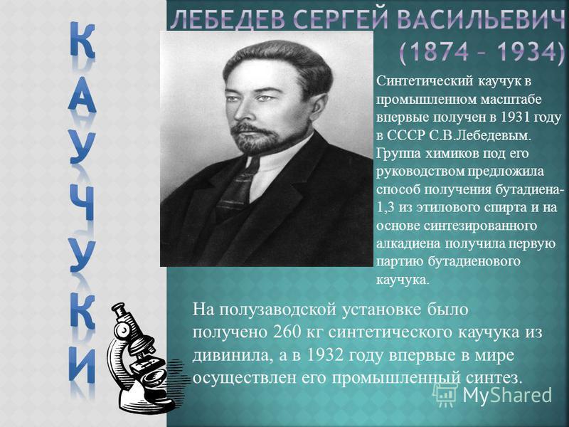 Синтетический каучук в промышленном масштабе впервые получен в 1931 году в СССР С.В.Лебедевым. Группа химиков под его руководством предложила способ получения бутадиена- 1,3 из этилового спирта и на основе синтезированного алкадиена получила первую п