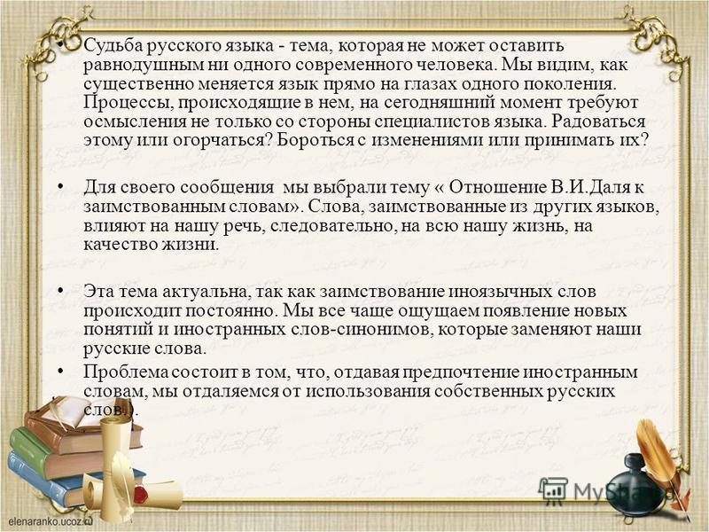 Судьба русского языка - тема, которая не может оставить равнодушным ни одного современного человека. Мы видим, как существенно меняется язык прямо на глазах одного поколения. Процессы, происходящие в нем, на сегодняшний момент требуют осмысления не т