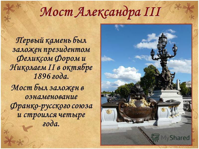 Мост Александра III Первый камень был заложен президентом Феликсом Фором и Николаем II в октябре 1896 года. Мост был заложен в ознаменование Франко-русского союза и строился четыре года.