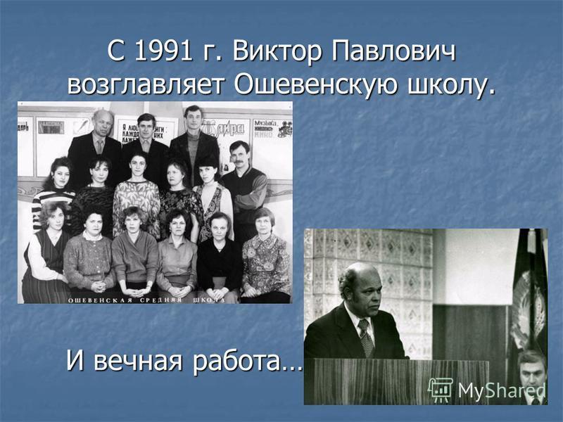 С 1991 г. Виктор Павлович возглавляет Ошевенскую школу. И вечная работа…
