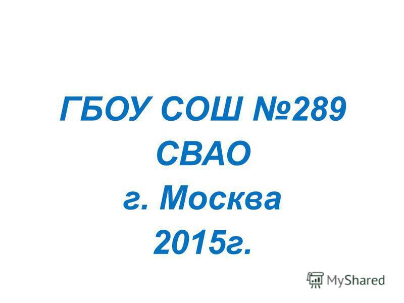 ГБОУ СОШ 289 СВАО г. Москва 2015 г.