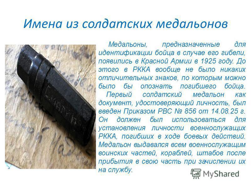 Имена из солдатских медальонов Медальоны, предназначенные для идентификации бойца в случае его гибели, появились в Красной Армии в 1925 году. До этого в РККА вообще не было никаких отличительных знаков, по которым можно было бы опознать погибшего бой