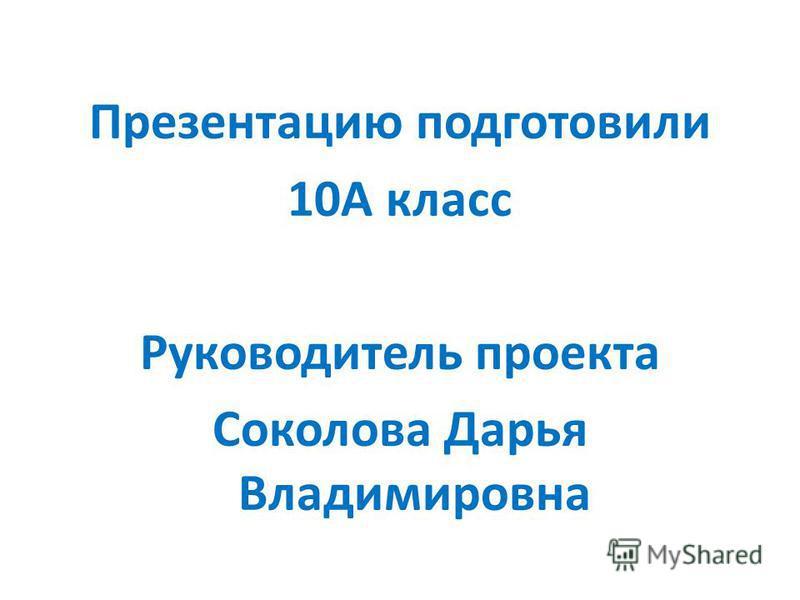 Презентацию подготовили 10А класс Руководитель проекта Соколова Дарья Владимировна