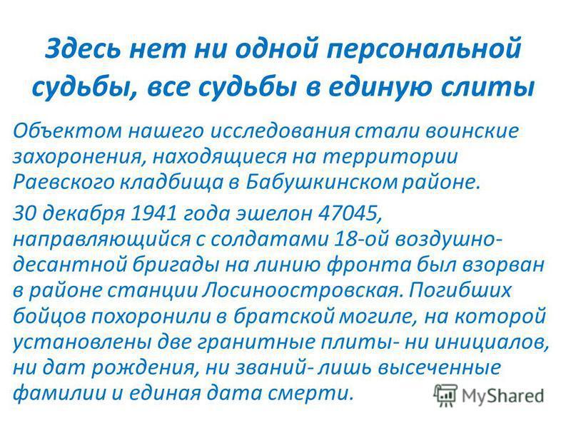 Здесь нет ни одной персональной судьбы, все судьбы в единую слиты Объектом нашего исследования стали воинские захоронения, находящиеся на территории Раевского кладбища в Бабушкинском районе. 30 декабря 1941 года эшелон 47045, направляющийся с солдата