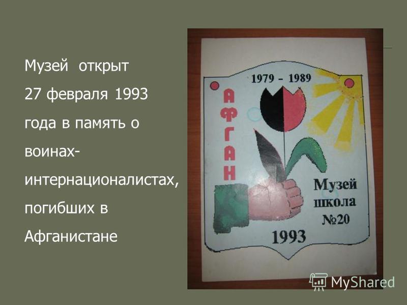 Музей открыт 27 февраля 1993 года в память о воинах- интернационалистах, погибших в Афганистане