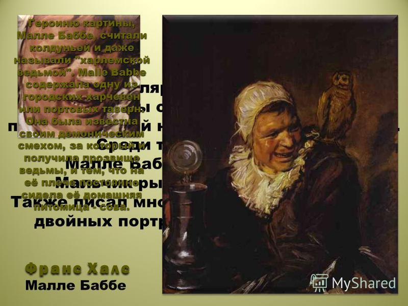 Франс Халс Портрет Особой популярностью пользуются его портреты обычных людей или представителей низшего класса общества. Среди таких портретов: Малле Баббе, Цыганка, Мулат, Мальчик-рыбак и многие другие. Также писал много групповых портретов и двойн