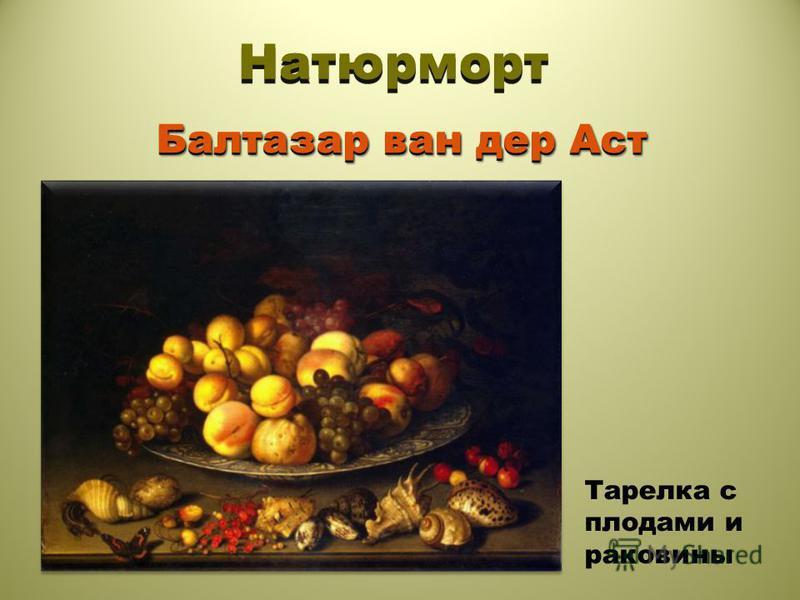 Натюрморт Балтазар ван дер Аст Тарелка с плодами и раковины