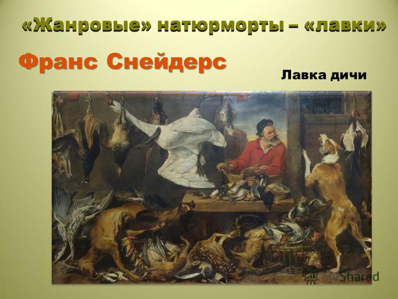 Франс Снейдерс «Жанровые» натюрморты – «лавки» Лавка дичи