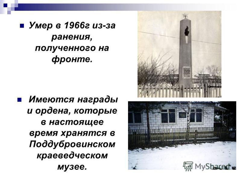 Умер в 1966 г из-за ранения, полученного на фронте. Имеются награды и ордена, которые в настоящее время хранятся в Поддубровинском краеведческом музее.