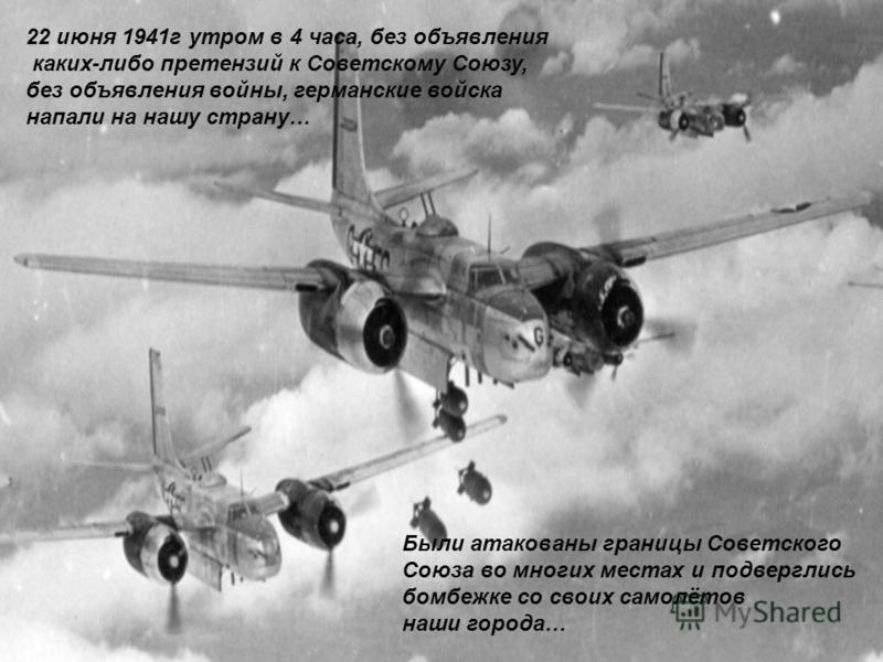 22 июня 1941 г утром в 4 часа, без объявления каких-либо претензий к Советскому Союзу, без объявления войны, германские войска напали на нашу страну… Были атакованы границы Советского Союза во многих местах и подверглись бомбежке со своих самолётов н