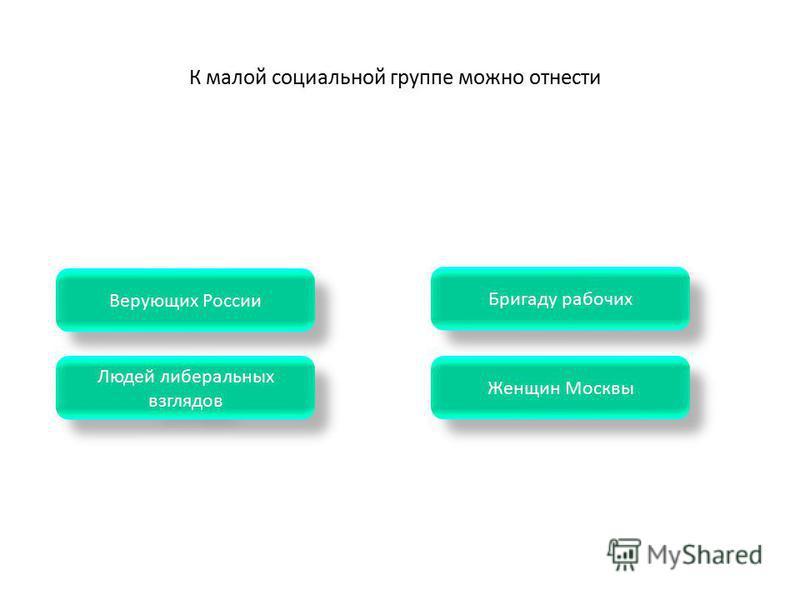 К малой социальной группе можно отнести Женщин Москвы Бригаду рабочих Людей либеральных взглядов Людей либеральных взглядов Верующих России