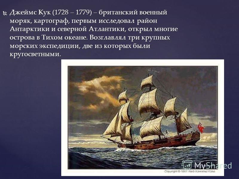 Джеймс Кук (1728 – 1779) – британский военный моряк, картограф, первым исследовал район Антарктики и северной Атлантики, открыл многие острова в Тихом океане. Возглавлял три крупных морских экспедиции, две из которых были кругосветными. Джеймс Кук (1