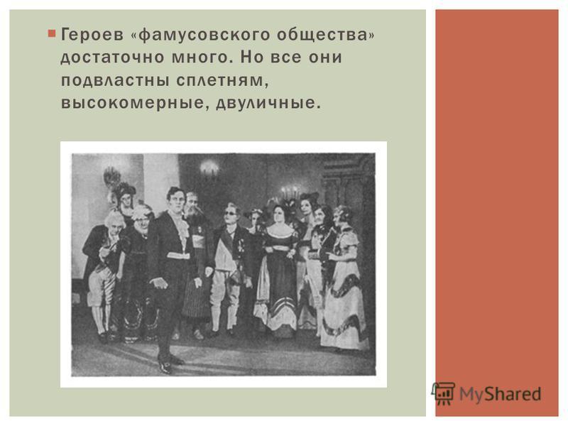 Героев «фамусовского общества» достаточно много. Но все они подвластны сплетням, высокомерные, двуличные.
