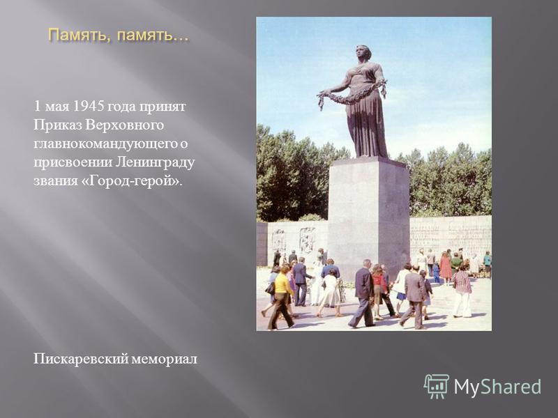 Память, память … Память, память … 1 мая 1945 года принят Приказ Верховного главнокомандующего о присвоении Ленинграду звания « Город - герой ». Пискаревский мемориал