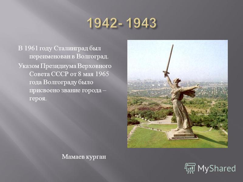 В 1961 году Сталинград был переименован в Волгоград. Указом Президиума Верховного Совета СССР от 8 мая 1965 года Волгограду было присвоено звание города – героя. Мамаев курган