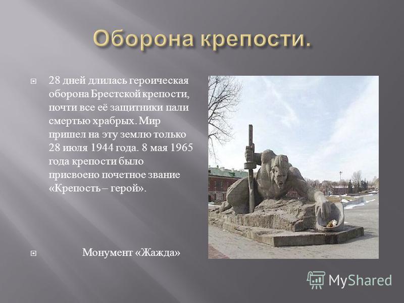 28 дней длилась героическая оборона Брестской крепости, почти все её защитники пали смертью храбрых. Мир пришел на эту землю только 28 июля 1944 года. 8 мая 1965 года крепости было присвоено почетное звание « Крепость – герой ». Монумент « Жажда »