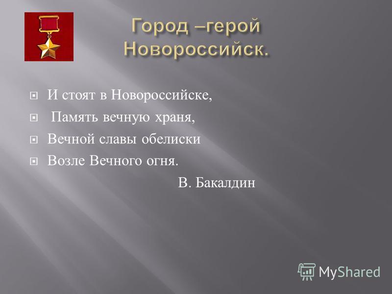 И стоят в Новороссийске, Память вечную храня, Вечной славы обелиски Возле Вечного огня. В. Бакалдин