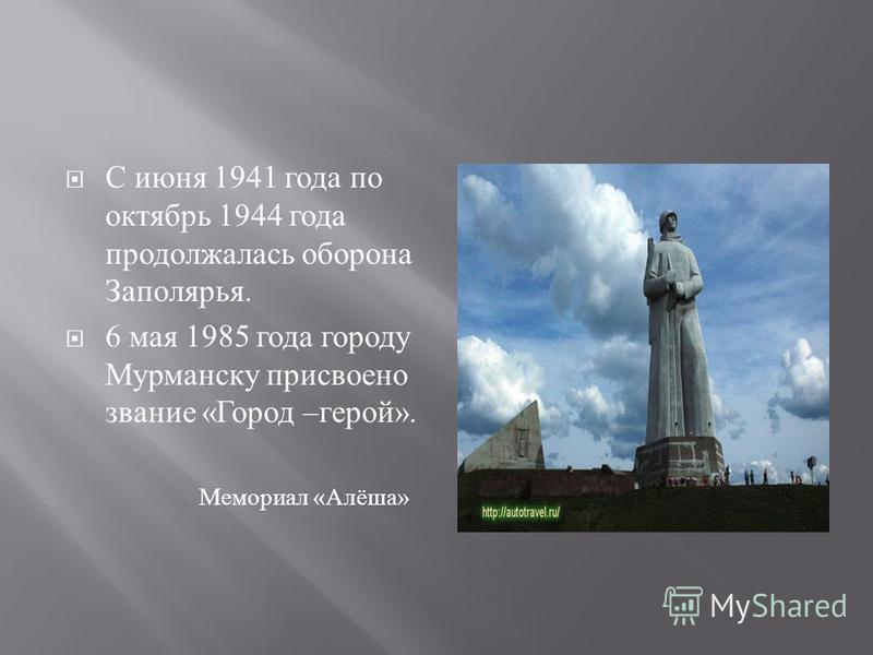 С июня 1941 года по октябрь 1944 года продолжалась оборона Заполярья. 6 мая 1985 года городу Мурманску присвоено звание « Город – герой ». Мемориал « Алёша »