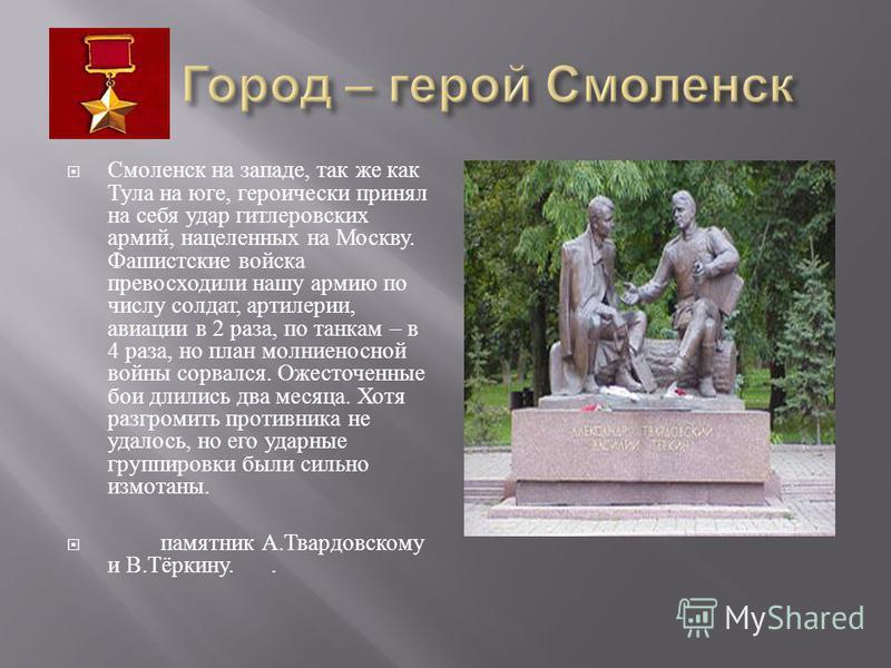 Смоленск на западе, так же как Тула на юге, героически принял на себя удар гитлеровских армий, нацеленных на Москву. Фашистские войска превосходили нашу армию по числу солдат, артиллерии, авиации в 2 раза, по танкам – в 4 раза, но план молниеносной в