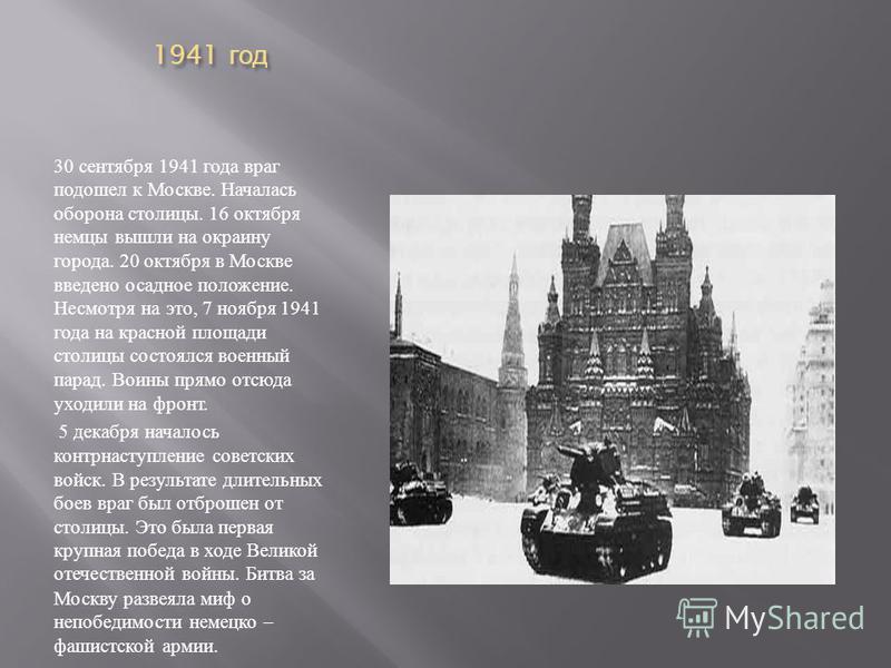 1941 год 1941 год 30 сентября 1941 года враг подошел к Москве. Началась оборона столицы. 16 октября немцы вышли на окраину города. 20 октября в Москве введено осадное положение. Несмотря на это, 7 ноября 1941 года на красной площади столицы состоялся