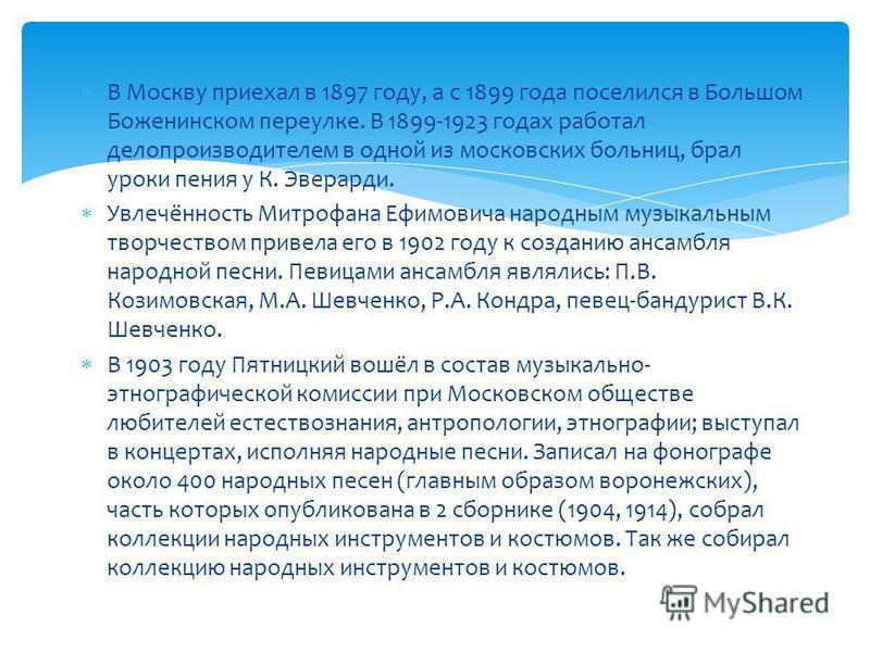 В Москву приехал в 1897 году, а с 1899 года поселился в Большом Боженинском переулке. В 1899-1923 годах работал делопроизводителем в одной из московских больниц, брал уроки пения у К. Эверарди. Увлечённость Митрофана Ефимовича народным музыкальным тв