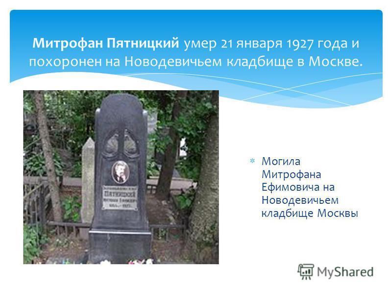 Могила Митрофана Ефимовича на Новодевичьем кладбище Москвы Митрофан Пятницкий умер 21 января 1927 года и похоронен на Новодевичьем кладбище в Москве.