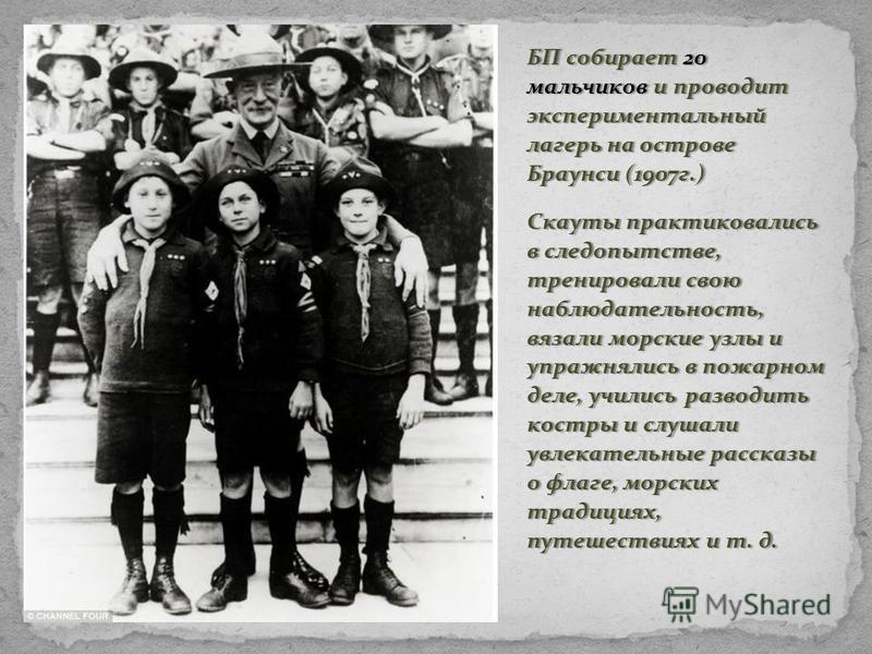БП собирает 20 мальчиков и проводит экспериментальный лагерь на острове Браунси (1907 г.) Скауты практиковались в следопытстве, тренировали свою наблюдательность, вязали морские узлы и упражнялись в пожарном деле, учились разводить костры и слушали у