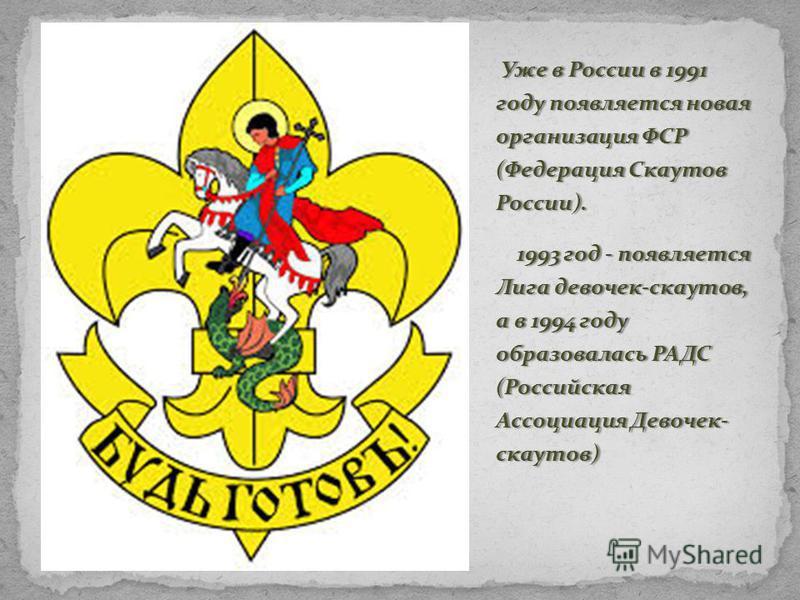 Уже в России в 1991 году появляется новая организация ФСР (Федерация Скаутов России). Уже в России в 1991 году появляется новая организация ФСР (Федерация Скаутов России). 1993 год - появляется Лига девочек-скаутов, а в 1994 году образовалась РАДС (Р