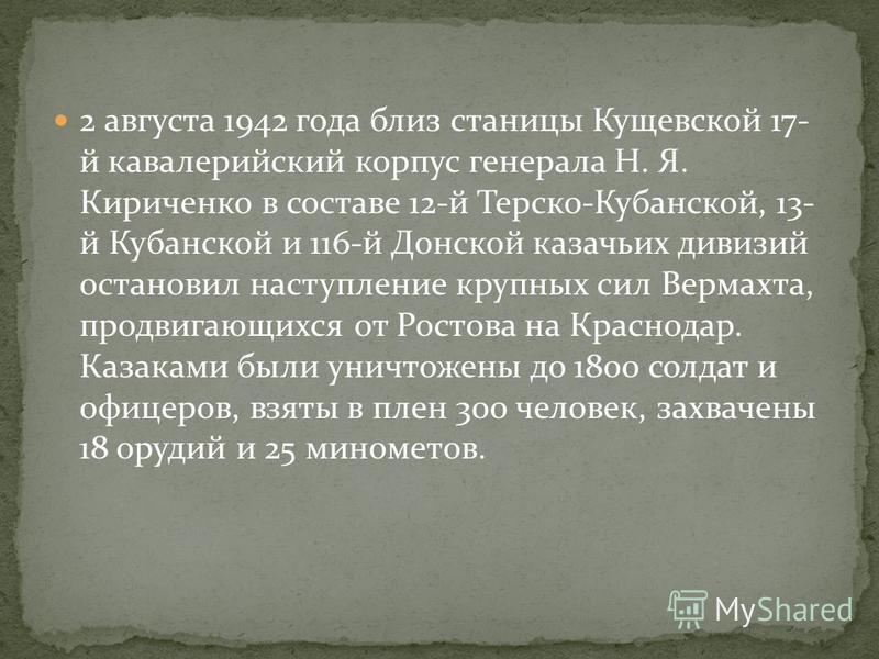 2 августа 1942 года близ станицы Кущевской 17- й кавалерийский корпус генерала Н. Я. Кириченко в составе 12-й Терско-Кубанской, 13- й Кубанской и 116-й Донской казачьих дивизий остановил наступление крупных сил Вермахта, продвигающихся от Ростова на