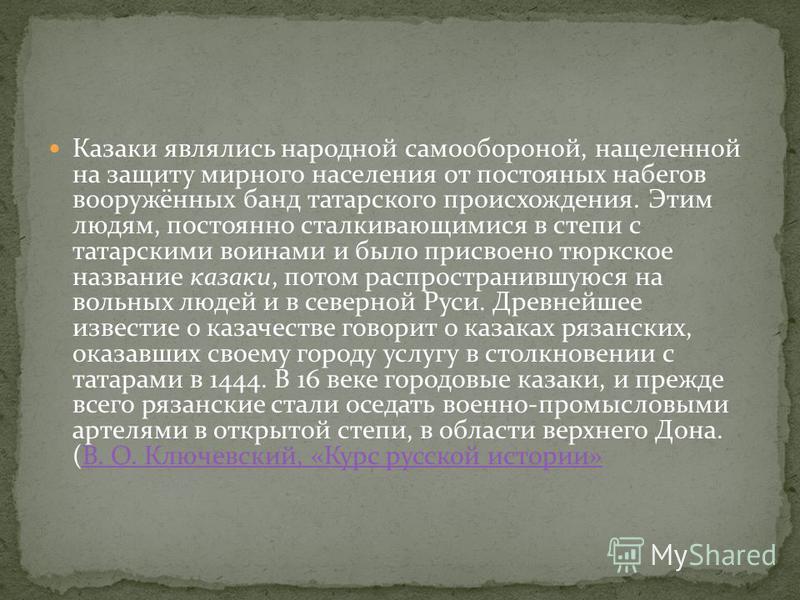 Казаки являлись народной самообороной, нацеленной на защиту мирного населения от постоянных набегов вооружённых банд татарского происхождения. Этим людям, постоянно сталкивающимися в степи с татарскими воинами и было присвоено тюркское название казак