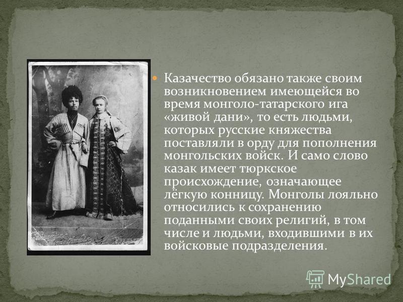 Казачество обязано также своим возникновением имеющейся во время монголо-татарского ига «живой дани», то есть людьми, которых русские княжества поставляли в орду для пополнения монгольских войск. И само слово казак имеет тюркское происхождение, означ