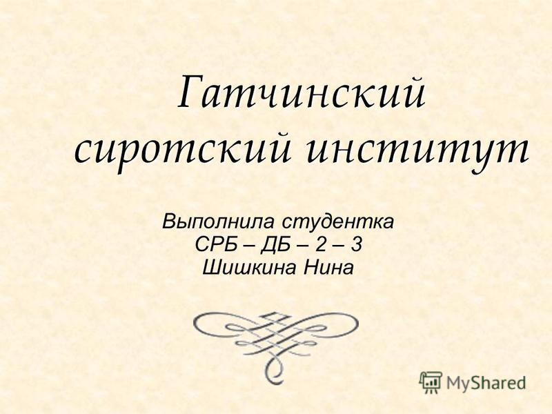 Гатчинский сиротский институт Выполнила студентка СРБ – ДБ – 2 – 3 Шишкина Нина