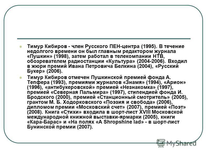 Тимур Кибиров - член Русского ПЕН-центра (1995). В течение недолгого времени он был главным редактором журнала «Пушкин» (1998), затем работал в телекомпании НТВ, обозревателем радиостанции «Культура» (2004-2006). Входил в жюри премий Ивана Петровича